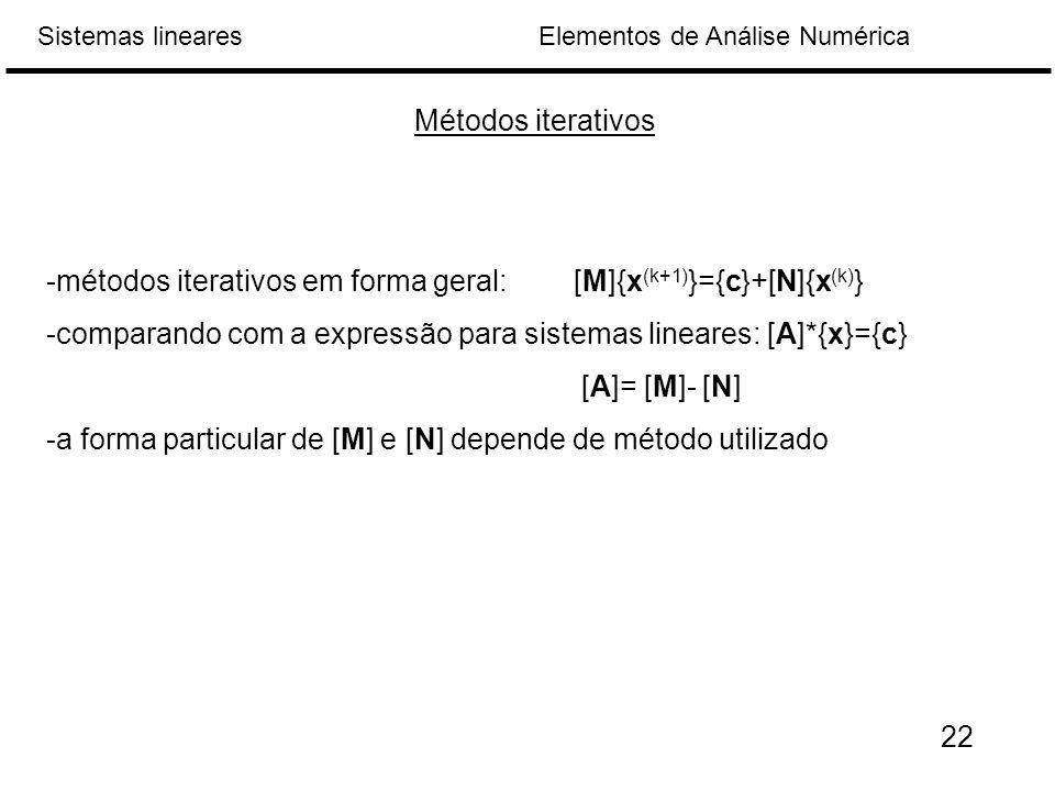Métodos iterativos -métodos iterativos em forma geral: [M]{x(k+1)}={c}+[N]{x(k)} -comparando com a expressão para sistemas lineares: [A]*{x}={c}